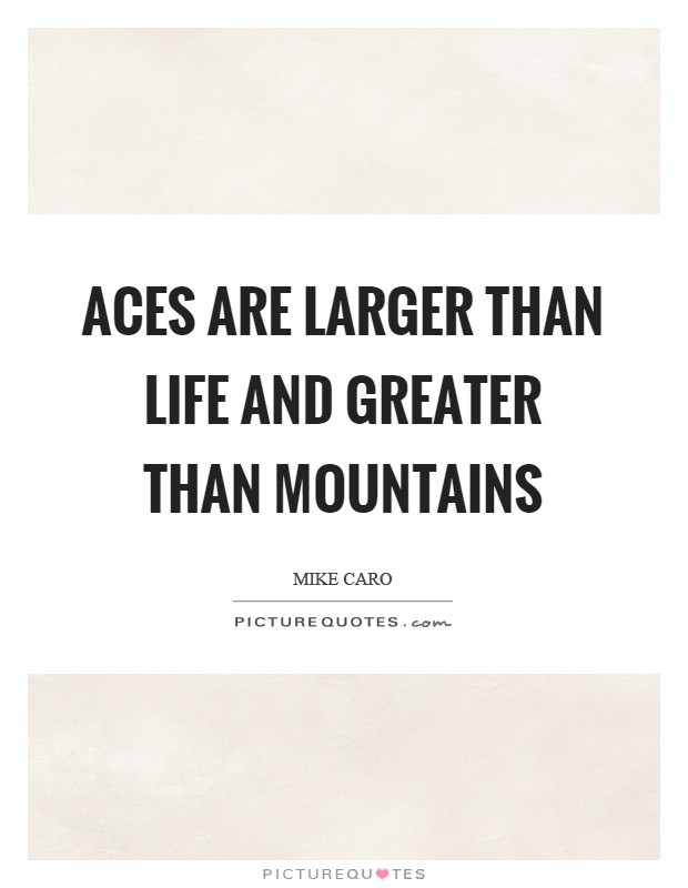 Aces are larger than life and greater than mountains Picture Quote #1