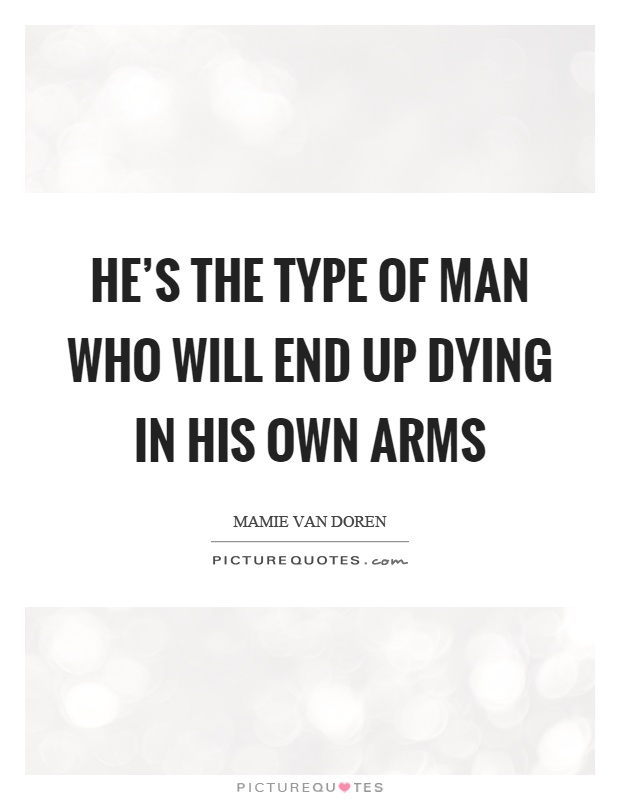 He's the type of man who will end up dying in his own arms Picture Quote #1