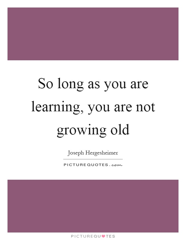 So long as you are learning, you are not growing old Picture Quote #1