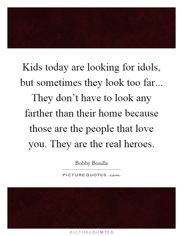 Kids today are looking for idols, but sometimes they look too far... They don't have to look any farther than their home because those are the people that love you. They are the real heroes Picture Quote #1