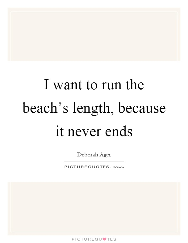 I want to run the beach's length, because it never ends Picture Quote #1