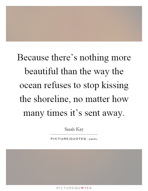 Because there's nothing more beautiful than the way the ocean refuses to stop kissing the shoreline, no matter how many times it's sent away Picture Quote #1