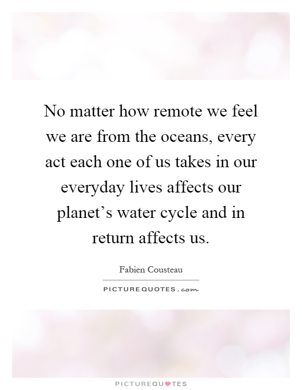No matter how remote we feel we are from the oceans, every act each one of us takes in our everyday lives affects our planet's water cycle and in return affects us Picture Quote #1