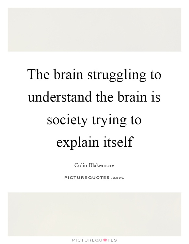 The brain struggling to understand the brain is society trying to explain itself Picture Quote #1