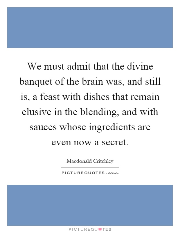 We must admit that the divine banquet of the brain was, and still is, a feast with dishes that remain elusive in the blending, and with sauces whose ingredients are even now a secret Picture Quote #1
