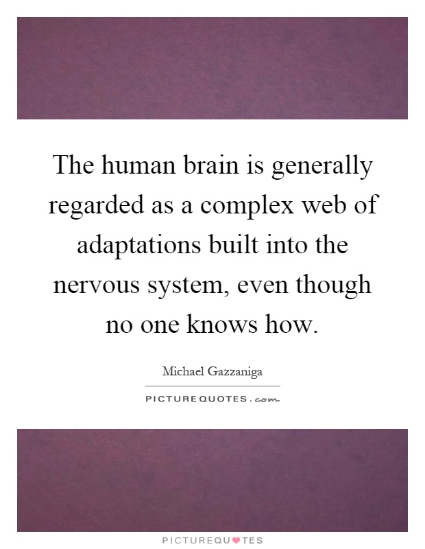 The human brain is generally regarded as a complex web of adaptations built into the nervous system, even though no one knows how Picture Quote #1