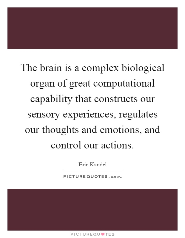 The brain is a complex biological organ of great computational capability that constructs our sensory experiences, regulates our thoughts and emotions, and control our actions Picture Quote #1
