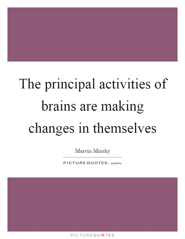 The principal activities of brains are making changes in themselves Picture Quote #1