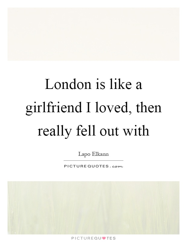 London is like a girlfriend I loved, then really fell out with Picture Quote #1