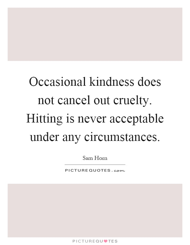 Occasional kindness does not cancel out cruelty. Hitting is never acceptable under any circumstances Picture Quote #1