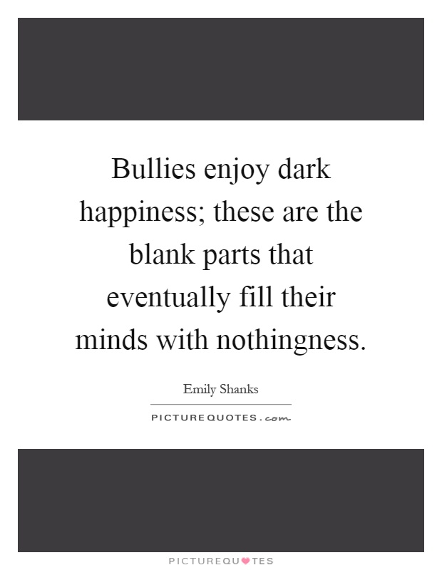 Bullies enjoy dark happiness; these are the blank parts that eventually fill their minds with nothingness Picture Quote #1