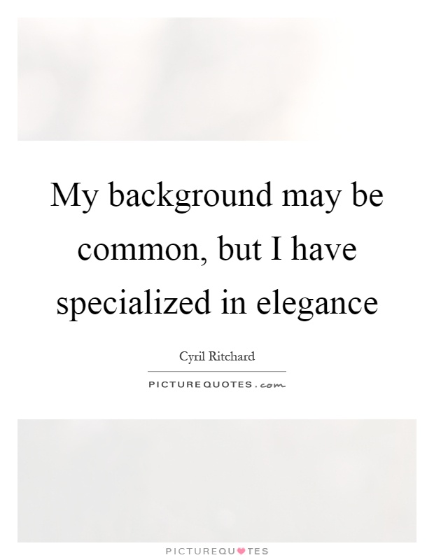 My background may be common, but I have specialized in elegance Picture Quote #1