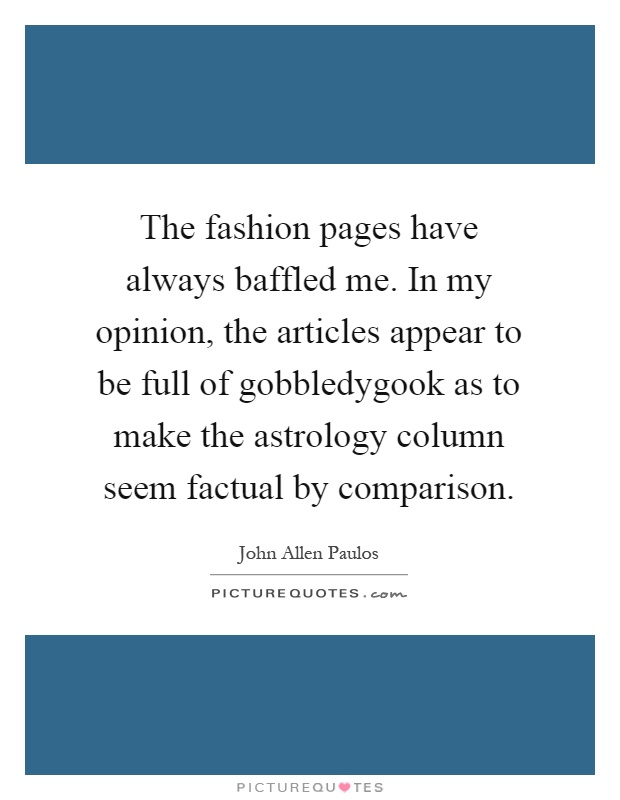 The fashion pages have always baffled me. In my opinion, the articles appear to be full of gobbledygook as to make the astrology column seem factual by comparison Picture Quote #1