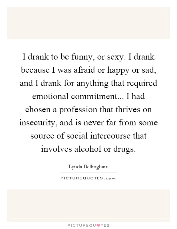I drank to be funny, or sexy. I drank because I was afraid or happy or sad, and I drank for anything that required emotional commitment... I had chosen a profession that thrives on insecurity, and is never far from some source of social intercourse that involves alcohol or drugs Picture Quote #1