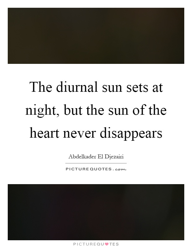 The diurnal sun sets at night, but the sun of the heart never disappears Picture Quote #1