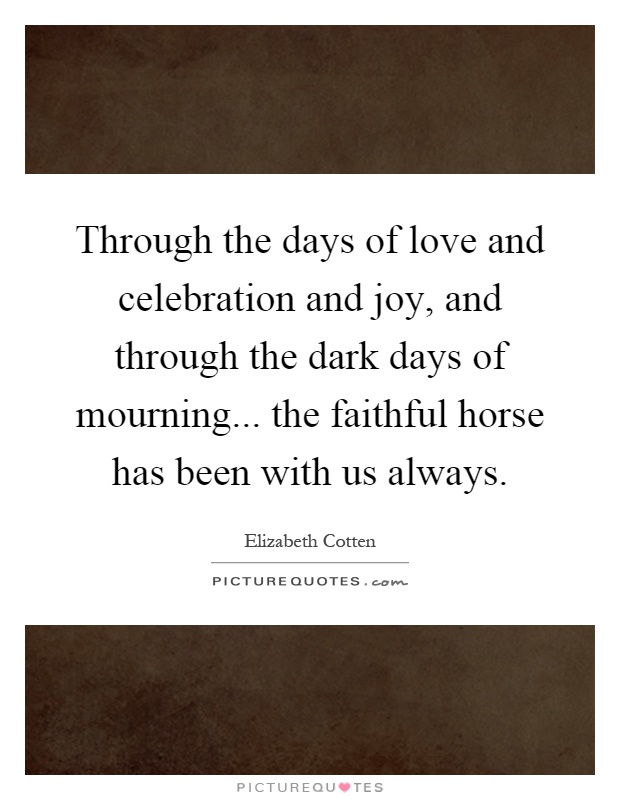Through the days of love and celebration and joy, and through the dark days of mourning... the faithful horse has been with us always Picture Quote #1