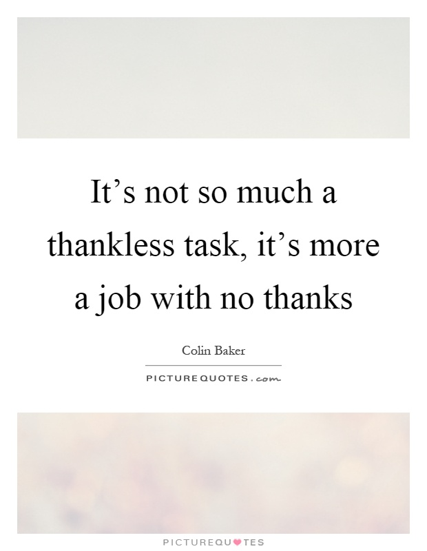 It's not so much a thankless task, it's more a job with no thanks Picture Quote #1