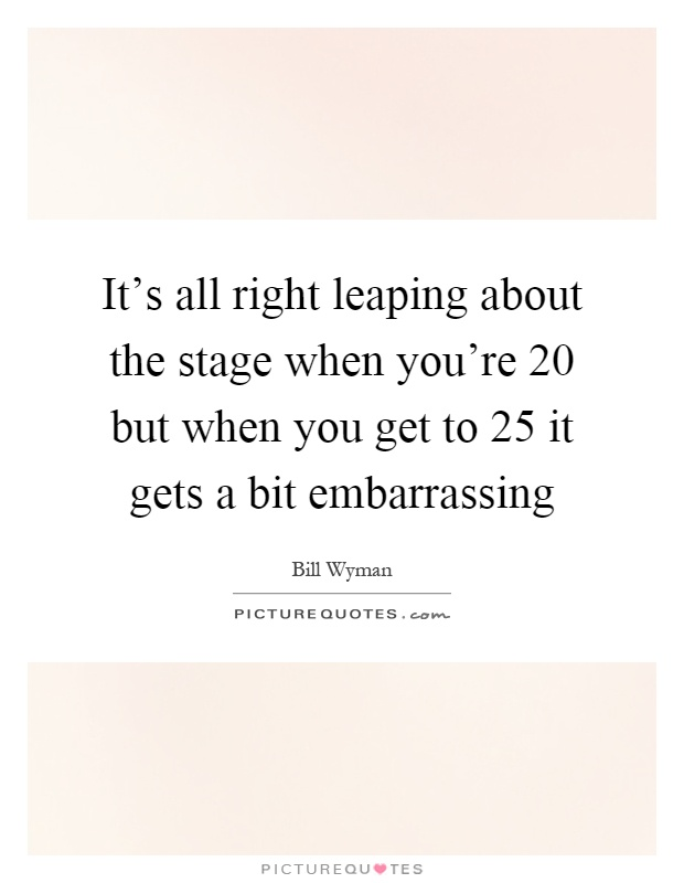 It's all right leaping about the stage when you're 20 but when you get to 25 it gets a bit embarrassing Picture Quote #1