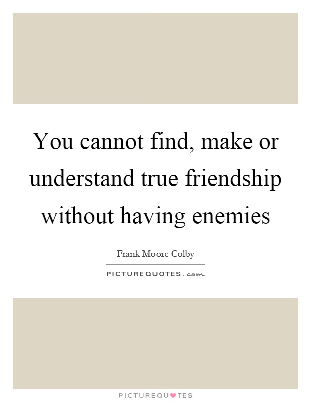 You cannot find, make or understand true friendship without having enemies Picture Quote #1