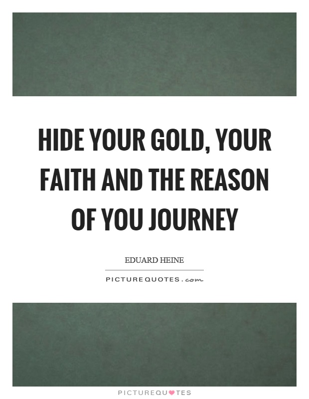 Hide your gold, your faith and the reason of you journey Picture Quote #1
