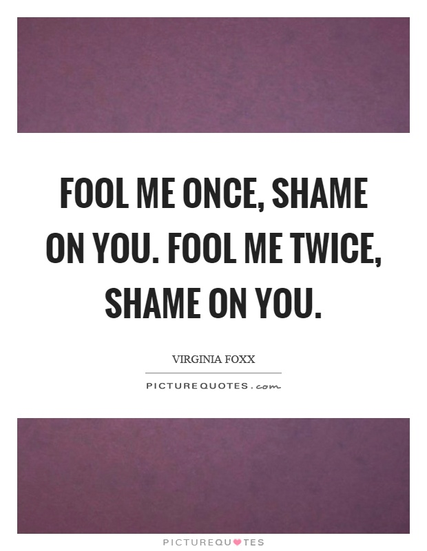 Fool me once, shame on you. Fool me twice, shame on you Picture Quote #1