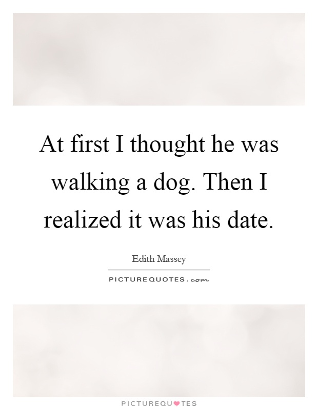 At first I thought he was walking a dog. Then I realized it was his date Picture Quote #1
