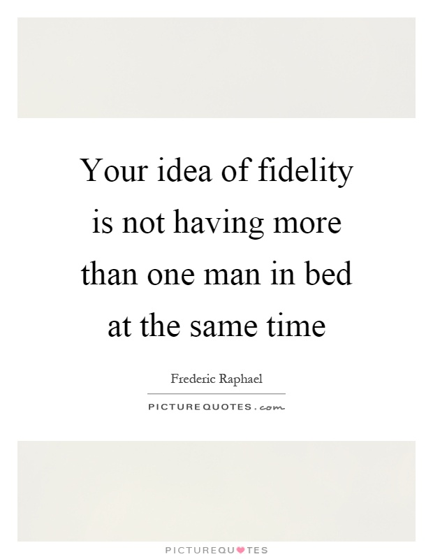 Your idea of fidelity is not having more than one man in bed at the same time Picture Quote #1