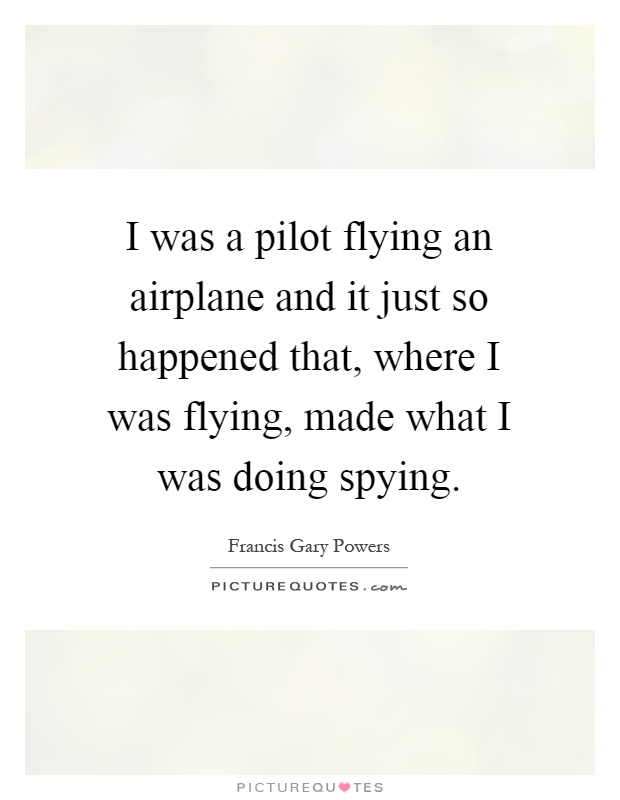 I was a pilot flying an airplane and it just so happened that, where I was flying, made what I was doing spying Picture Quote #1