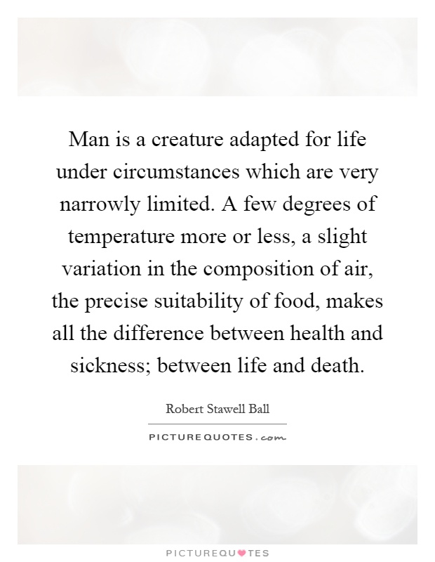 Man is a creature adapted for life under circumstances which are very narrowly limited. A few degrees of temperature more or less, a slight variation in the composition of air, the precise suitability of food, makes all the difference between health and sickness; between life and death Picture Quote #1