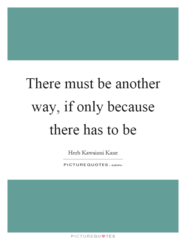 There must be another way, if only because there has to be Picture Quote #1