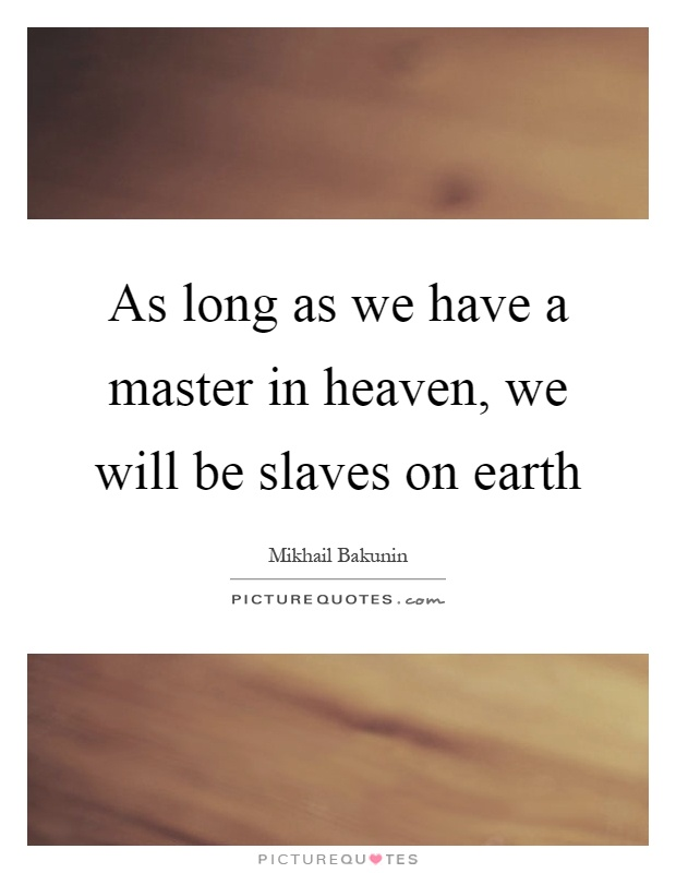 As long as we have a master in heaven, we will be slaves on earth Picture Quote #1