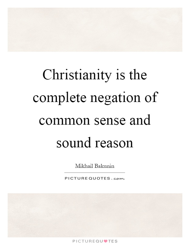 Christianity is the complete negation of common sense and sound reason Picture Quote #1