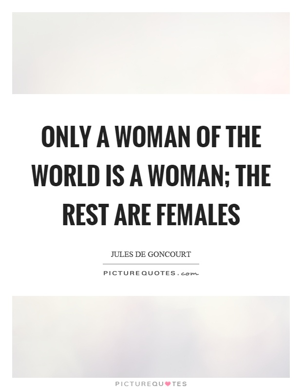 Only a woman of the world is a woman; the rest are females Picture Quote #1