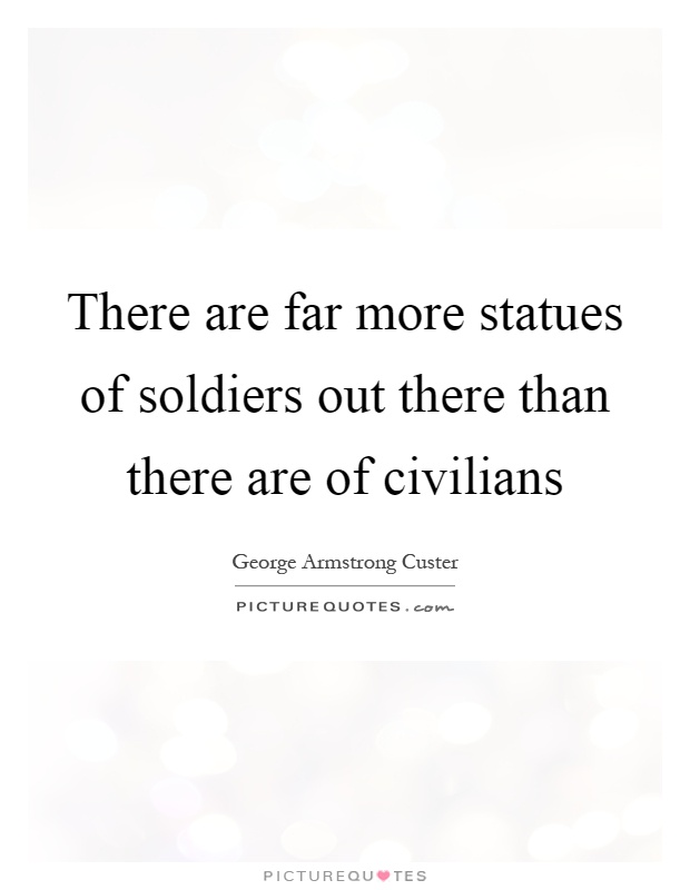 There are far more statues of soldiers out there than there are of civilians Picture Quote #1