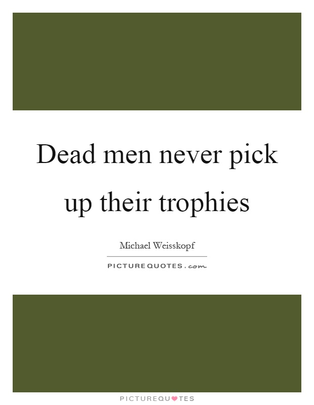 Dead men never pick up their trophies Picture Quote #1