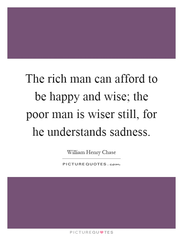 The rich man can afford to be happy and wise; the poor man is wiser still, for he understands sadness Picture Quote #1