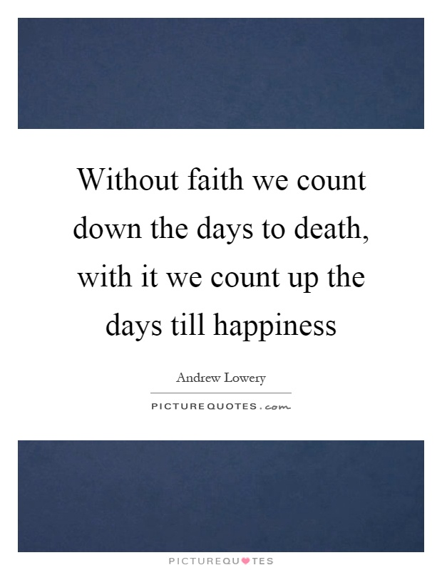Without faith we count down the days to death, with it we count up the days till happiness Picture Quote #1