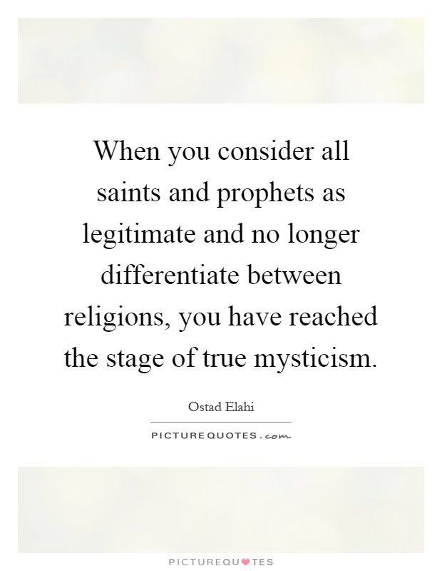 When you consider all saints and prophets as legitimate and no longer differentiate between religions, you have reached the stage of true mysticism Picture Quote #1