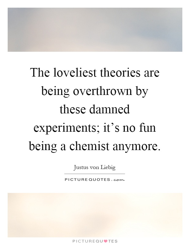 The loveliest theories are being overthrown by these damned experiments; it's no fun being a chemist anymore Picture Quote #1