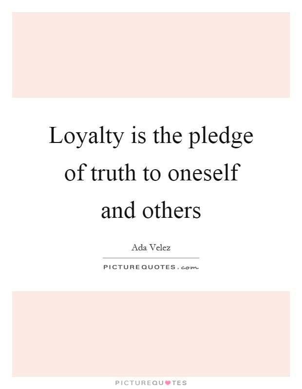 Loyalty is the pledge of truth to oneself and others Picture Quote #1