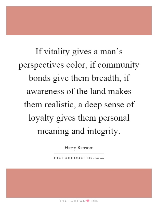 If vitality gives a man's perspectives color, if community bonds give them breadth, if awareness of the land makes them realistic, a deep sense of loyalty gives them personal meaning and integrity Picture Quote #1