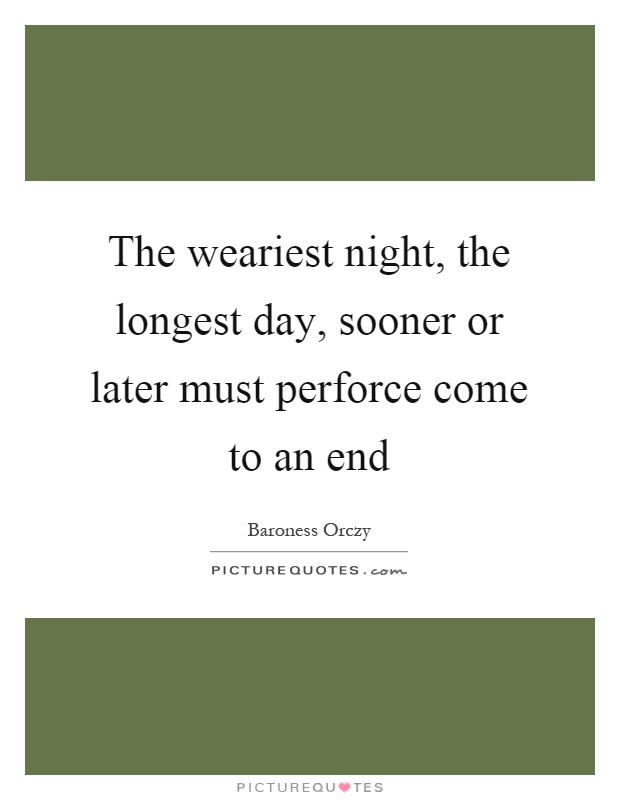 The weariest night, the longest day, sooner or later must perforce come to an end Picture Quote #1