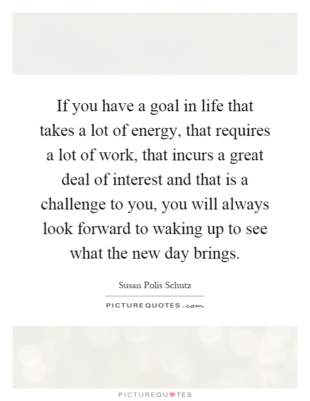 If you have a goal in life that takes a lot of energy, that requires a lot of work, that incurs a great deal of interest and that is a challenge to you, you will always look forward to waking up to see what the new day brings Picture Quote #1