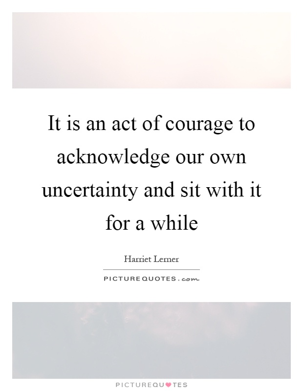 It is an act of courage to acknowledge our own uncertainty and sit with it for a while Picture Quote #1
