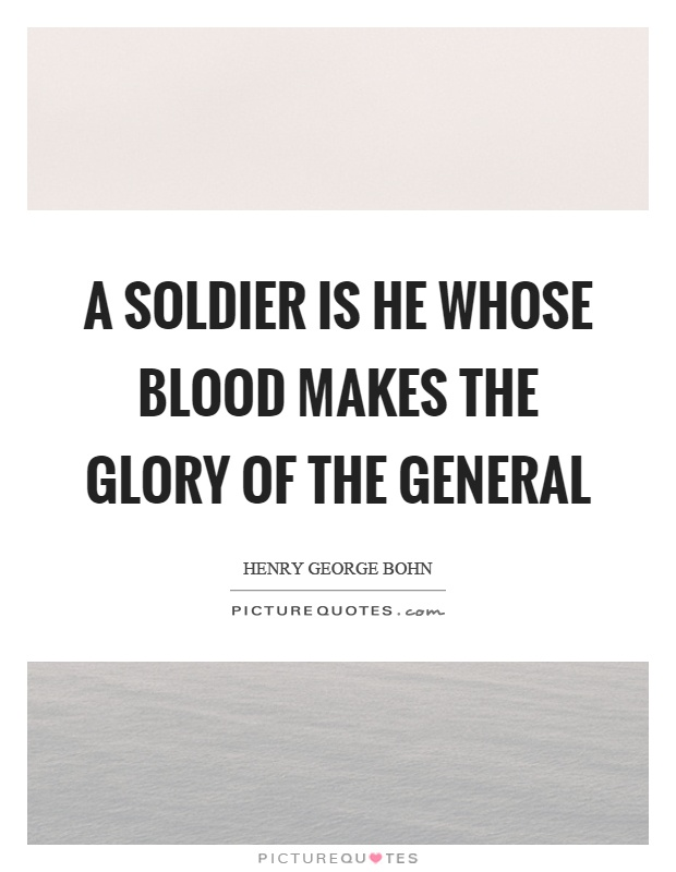 A soldier is he whose blood makes the glory of the general Picture Quote #1