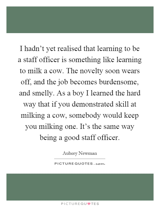 I hadn't yet realised that learning to be a staff officer is something like learning to milk a cow. The novelty soon wears off, and the job becomes burdensome, and smelly. As a boy I learned the hard way that if you demonstrated skill at milking a cow, somebody would keep you milking one. It's the same way being a good staff officer Picture Quote #1