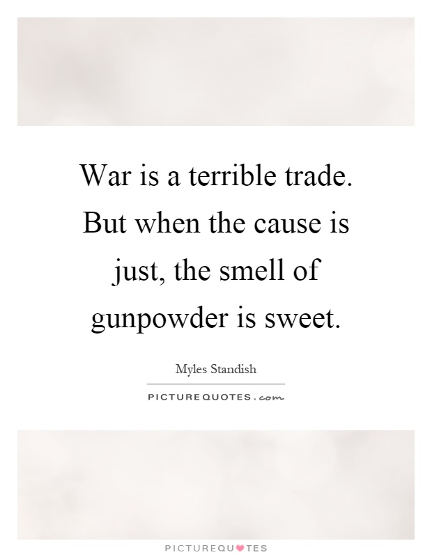 War is a terrible trade. But when the cause is just, the smell of gunpowder is sweet Picture Quote #1
