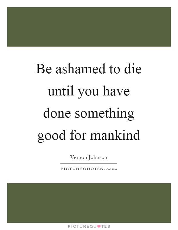 Be ashamed to die until you have done something good for mankind Picture Quote #1