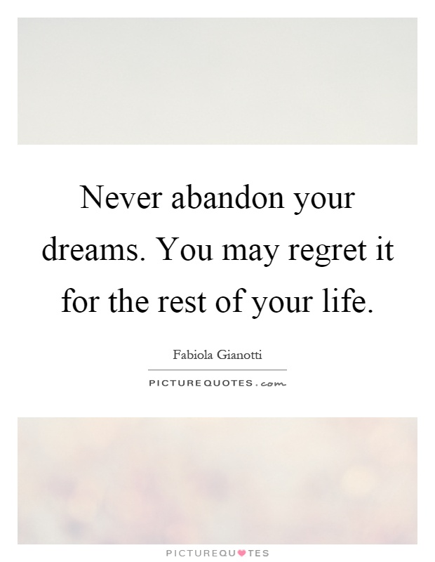 Never abandon your dreams. You may regret it for the rest of your life Picture Quote #1