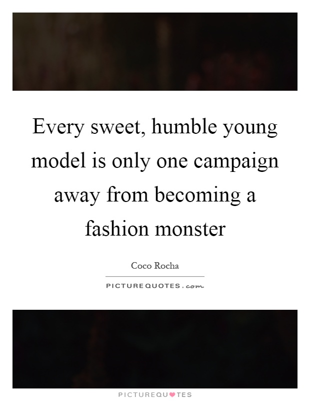 Every sweet, humble young model is only one campaign away from becoming a fashion monster Picture Quote #1